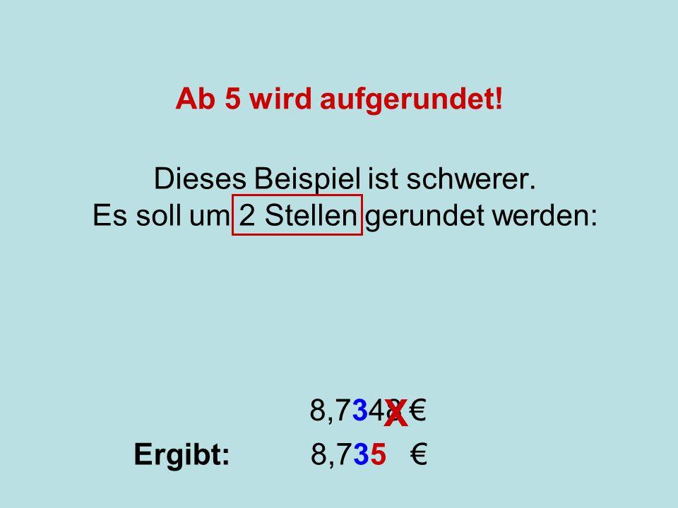 Runden Dieses Beispiel ist schwerer. Es soll um 2 Stellen gerundet werden: 8,7348 X Ergibt: 8,735 Ab 5 wird aufgerundet!