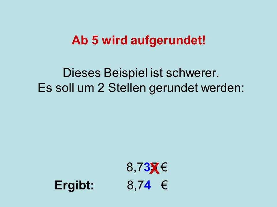 Runden Dieses Beispiel ist schwerer. Es soll um 2 Stellen gerundet werden: 8,735 X Ergibt: 8,74 Ab 5 wird aufgerundet!