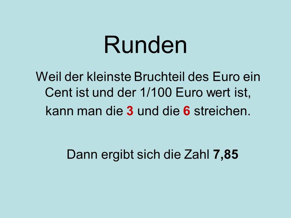 Runden Weil der kleinste Bruchteil des Euro ein Cent ist und der 1/100 Euro wert ist, kann man die 3 und die 6 streichen. Wozu braucht man in der Zahl