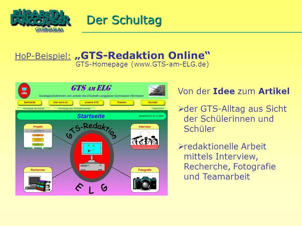 GTS-Homepage (www.GTS-am-ELG.de) Der Schultag HoP-Beispiel: GTS-Redaktion Online Von der Idee zum Artikel der GTS-Alltag aus Sicht der Schülerinnen und Schüler redaktionelle Arbeit mittels Interview, Recherche, Fotografie und Teamarbeit