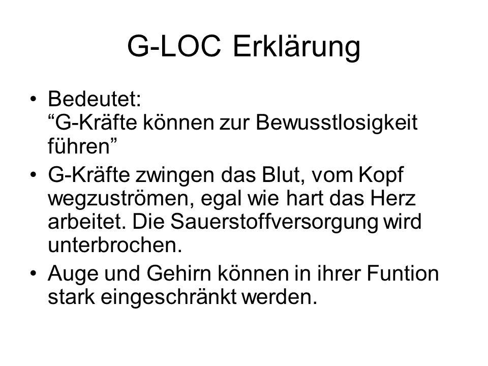 G-LOC Erklärung Bedeutet: G-Kräfte können zur Bewusstlosigkeit führen G-Kräfte zwingen das Blut, vom Kopf wegzuströmen, egal wie hart das Herz arbeite