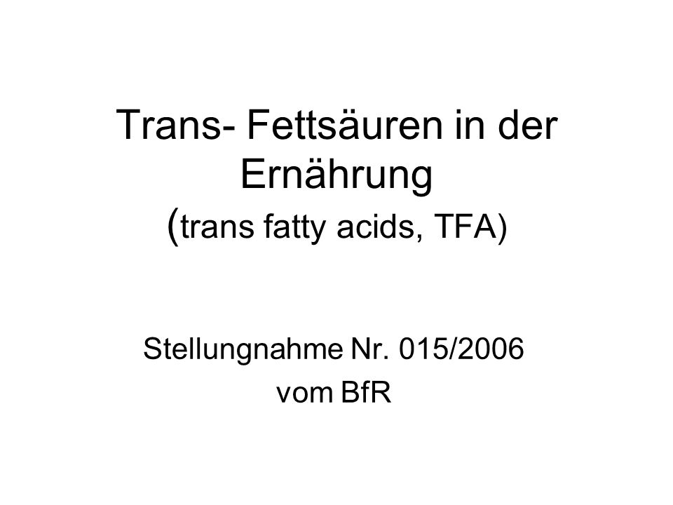 Trans- Fettsäuren in der Ernährung ( trans fatty acids, TFA) Stellungnahme Nr. 015/2006 vom BfR