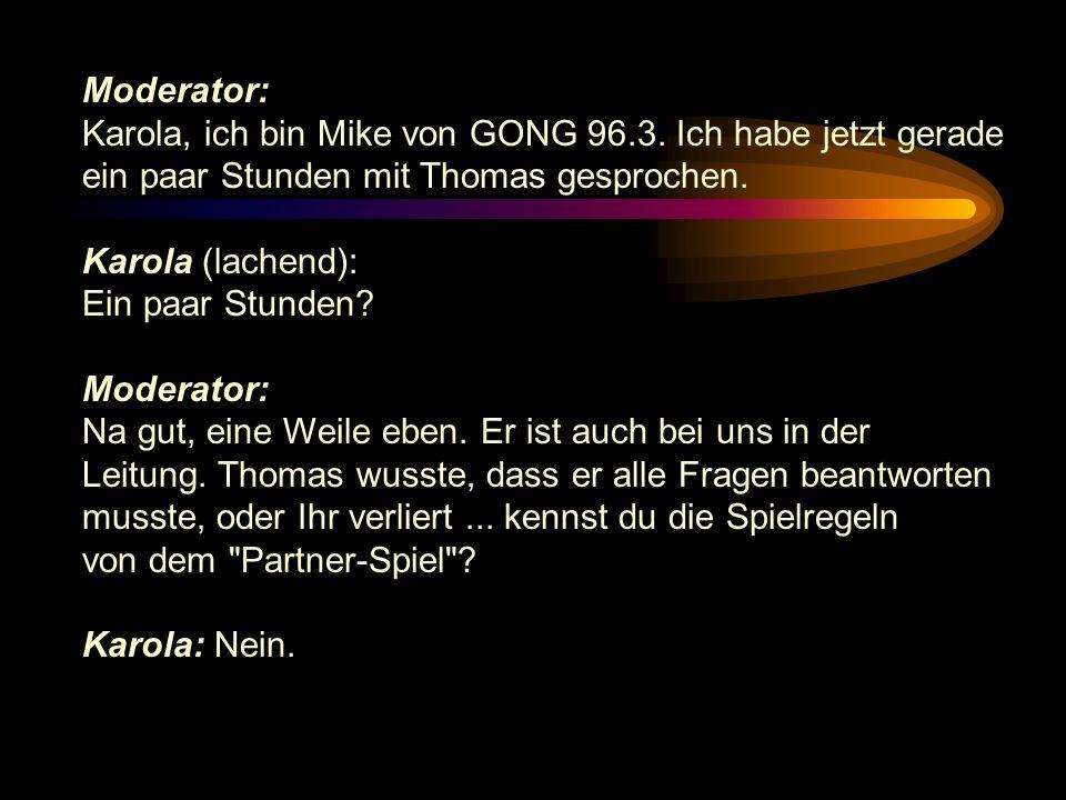 Moderator: Karola, ich bin Mike von GONG 96.3. Ich habe jetzt gerade ein paar Stunden mit Thomas gesprochen. Karola (lachend): Ein paar Stunden? Moder