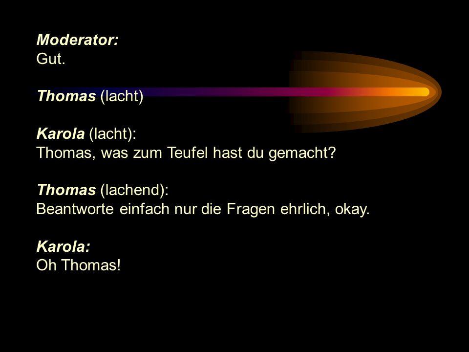 Moderator: Gut. Thomas (lacht) Karola (lacht): Thomas, was zum Teufel hast du gemacht? Thomas (lachend): Beantworte einfach nur die Fragen ehrlich, ok