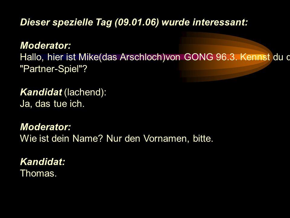 Dieser spezielle Tag (09.01.06) wurde interessant: Moderator: Hallo, hier ist Mike(das Arschloch)von GONG 96.3. Kennst du das