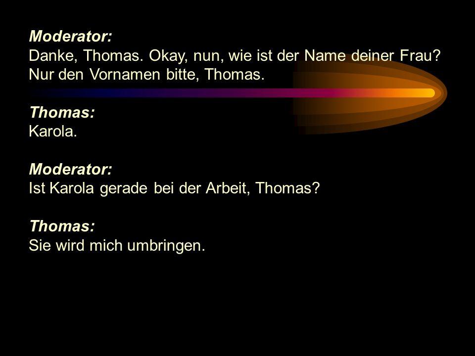 Moderator: Danke, Thomas. Okay, nun, wie ist der Name deiner Frau? Nur den Vornamen bitte, Thomas. Thomas: Karola. Moderator: Ist Karola gerade bei de