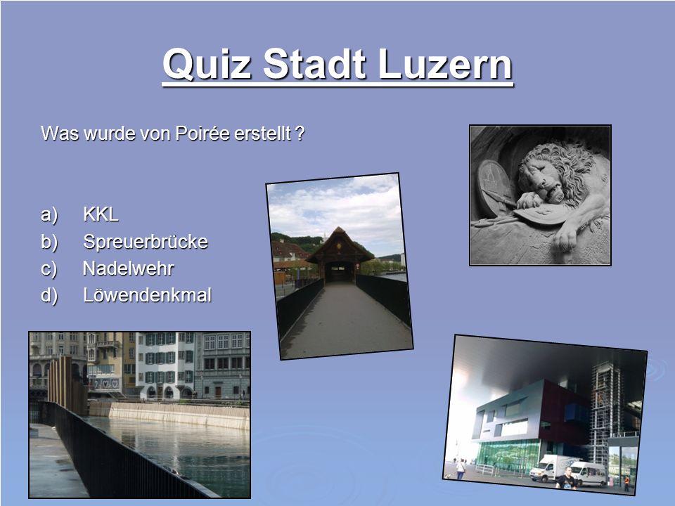 Quiz Stadt Luzern Was wurde von Poirée erstellt ? a) KKL b) Spreuerbrücke c) Nadelwehr d) Löwendenkmal