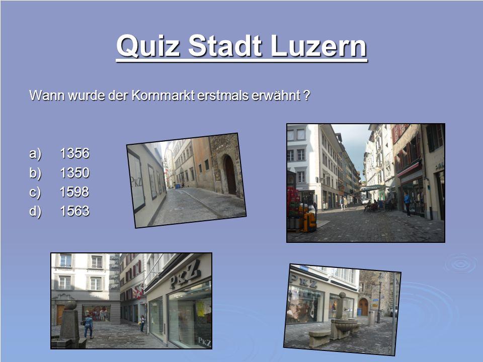 Quiz Stadt Luzern Wann wurde der Kornmarkt erstmals erwähnt ? a) 1356 b) 1350 c) 1598 d) 1563