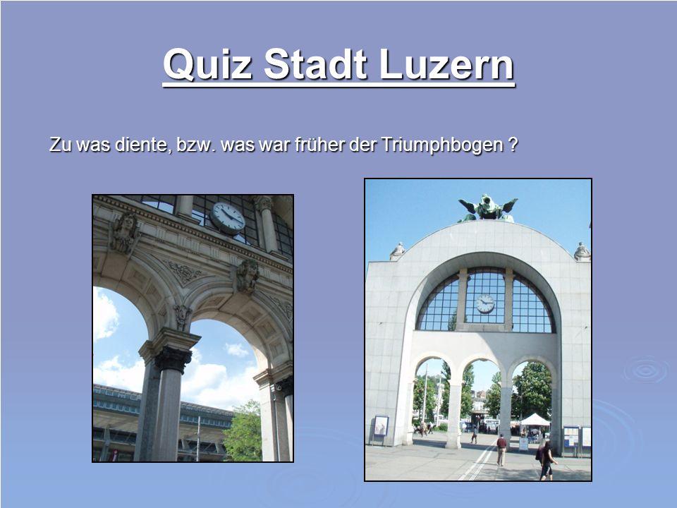 Quiz Stadt Luzern Zu was diente, bzw. was war früher der Triumphbogen ? Zu was diente, bzw. was war früher der Triumphbogen ?