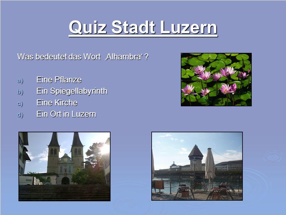 Quiz Stadt Luzern Was bedeutet das Wort Alhambra ? a) Eine Pflanze b) Ein Spiegellabyrinth c) Eine Kirche d) Ein Ort in Luzern