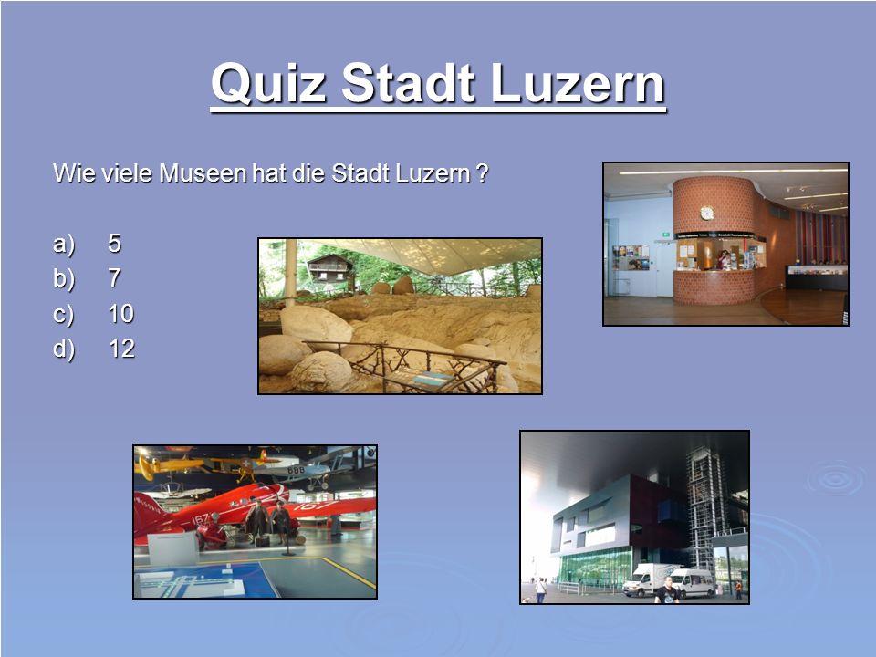 Quiz Stadt Luzern Wie viele Museen hat die Stadt Luzern ? a) 5 b) 7 c) 10 d) 12