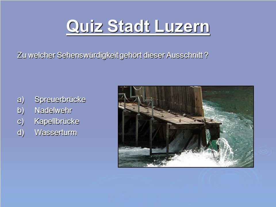 Quiz Stadt Luzern Zu welcher Sehenswürdigkeit gehört dieser Ausschnitt ? a) Spreuerbrücke b) Nadelwehr c) Kapellbrücke d) Wasserturm