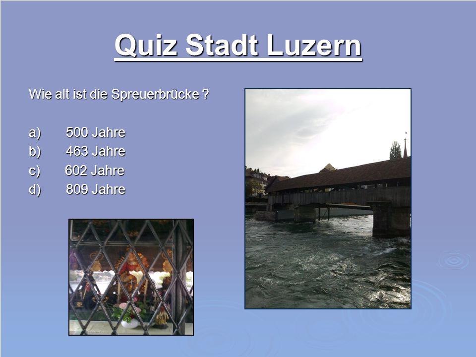 Quiz Stadt Luzern Wie alt ist die Spreuerbrücke ? a) 500 Jahre b) 463 Jahre c) 602 Jahre d) 809 Jahre
