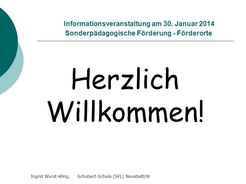 Informationsveranstaltung am 30. Januar 2014 Sonderpädagogische Förderung - Förderorte Herzlich Willkommen! Ingrid Wurst-Kling, Schubert-Schule (SFL)