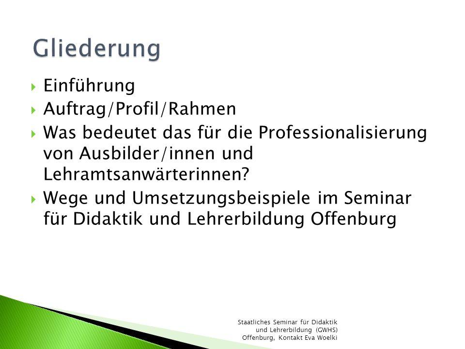 Einführung Auftrag/Profil/Rahmen Was bedeutet das für die Professionalisierung von Ausbilder/innen und Lehramtsanwärterinnen? Wege und Umsetzungsbeisp