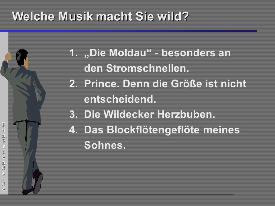 12 Welche Musik macht Sie wild? 1.Die Moldau - besonders an den Stromschnellen. 2.Prince. Denn die Größe ist nicht entscheidend. 3.Die Wildecker Herzb