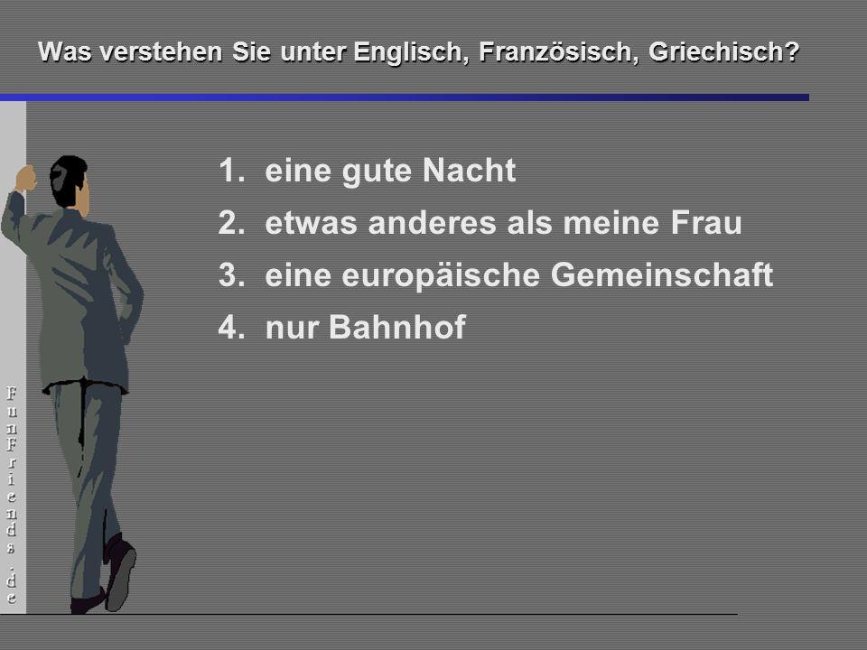 14 Was verstehen Sie unter Englisch, Französisch, Griechisch? 1.eine gute Nacht 2.etwas anderes als meine Frau 3.eine europäische Gemeinschaft 4.nur B