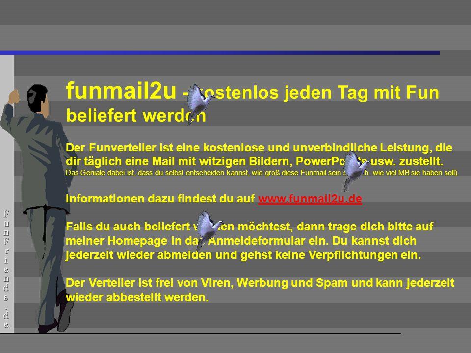 29 funmail2u - kostenlos jeden Tag mit Fun beliefert werden Der Funverteiler ist eine kostenlose und unverbindliche Leistung, die dir täglich eine Mail mit witzigen Bildern, PowerPoints usw.