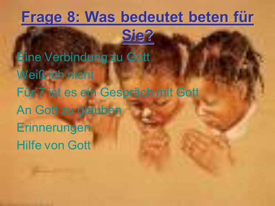 Frage 8: Was bedeutet beten für Sie? Eine Verbindung zu Gott Weiß ich nicht Für 7 ist es ein Gespräch mit Gott An Gott zu glauben Erinnerungen Hilfe v
