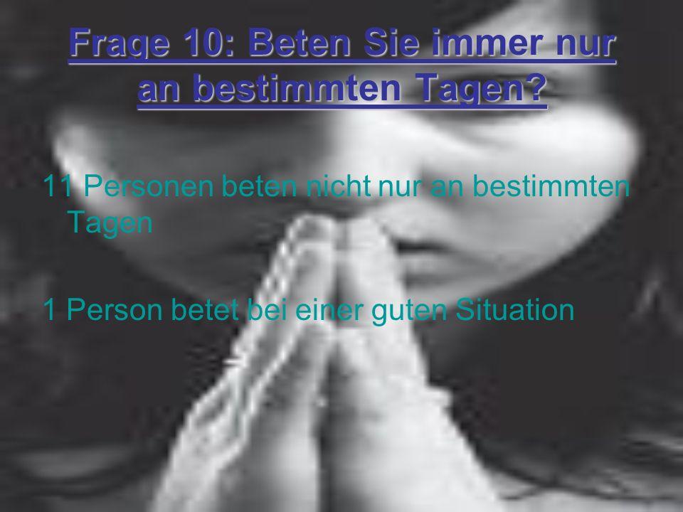 Frage 10: Beten Sie immer nur an bestimmten Tagen? 11 Personen beten nicht nur an bestimmten Tagen 1 Person betet bei einer guten Situation