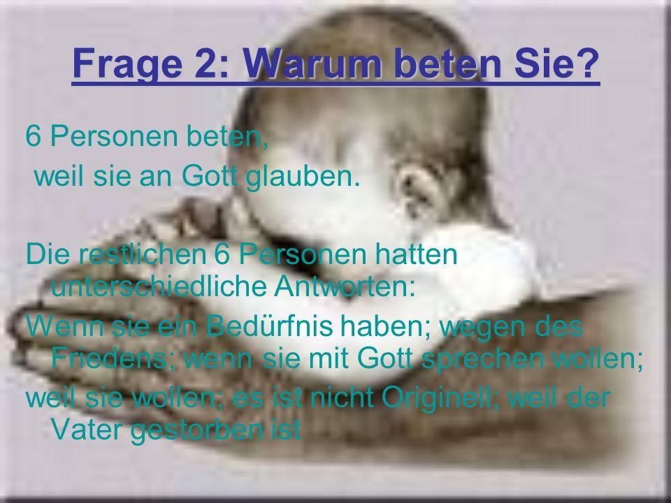 Frage 2: Warum beten Sie? 6 Personen beten, weil sie an Gott glauben. Die restlichen 6 Personen hatten unterschiedliche Antworten: Wenn sie ein Bedürf