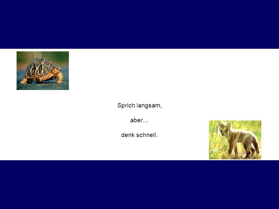 Sprich langsam, aber… denk schnell.