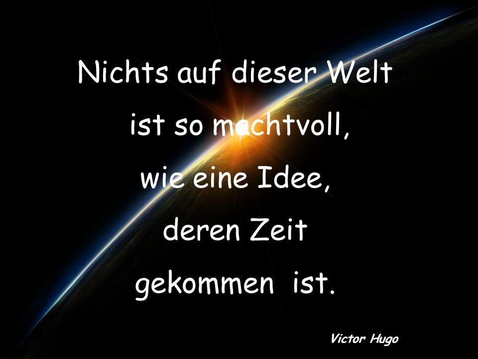 Nichts auf dieser Welt ist so machtvoll, wie eine Idee, deren Zeit gekommen ist. Victor Hugo