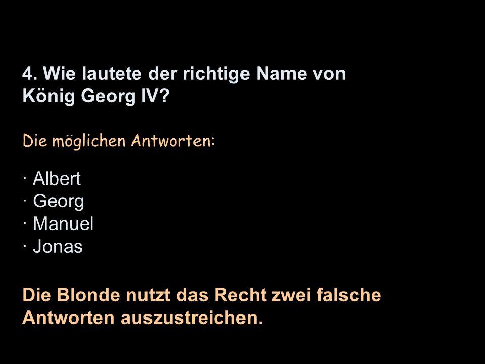 4. Wie lautete der richtige Name von König Georg IV? Die möglichen Antworten: · Albert · Georg · Manuel · Jonas Die Blonde nutzt das Recht zwei falsch