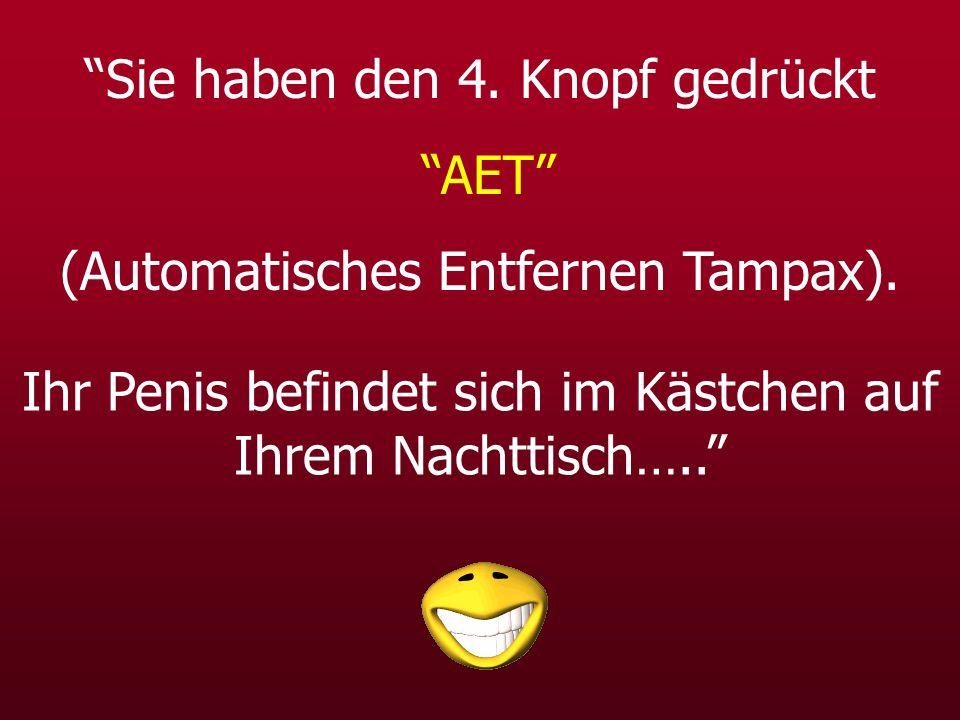 Sie haben den 4. Knopf gedrückt AET (Automatisches Entfernen Tampax). Ihr Penis befindet sich im Kästchen auf Ihrem Nachttisch…..