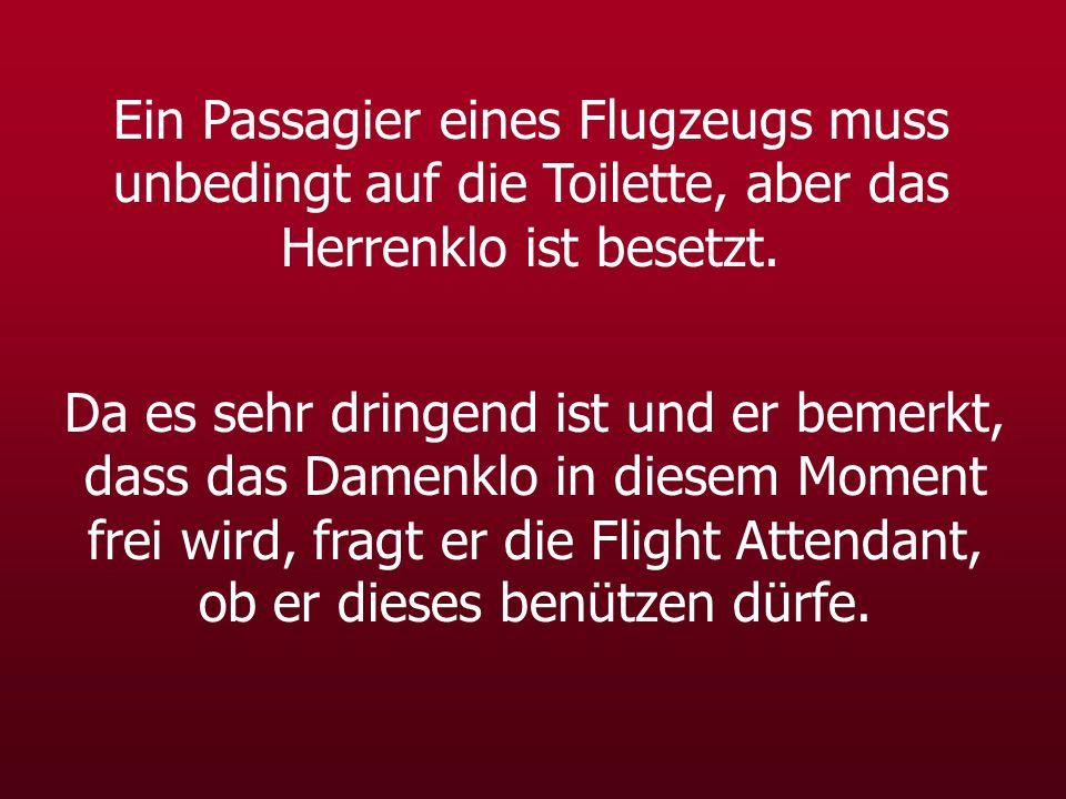 Ein Passagier eines Flugzeugs muss unbedingt auf die Toilette, aber das Herrenklo ist besetzt. Da es sehr dringend ist und er bemerkt, dass das Damenk