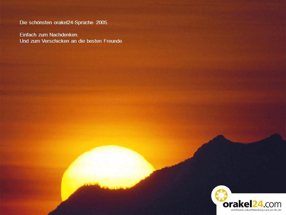 Die schönsten orakel24-Sprüche 2005. Einfach zum Nachdenken. Und zum Verschicken an die besten Freunde.