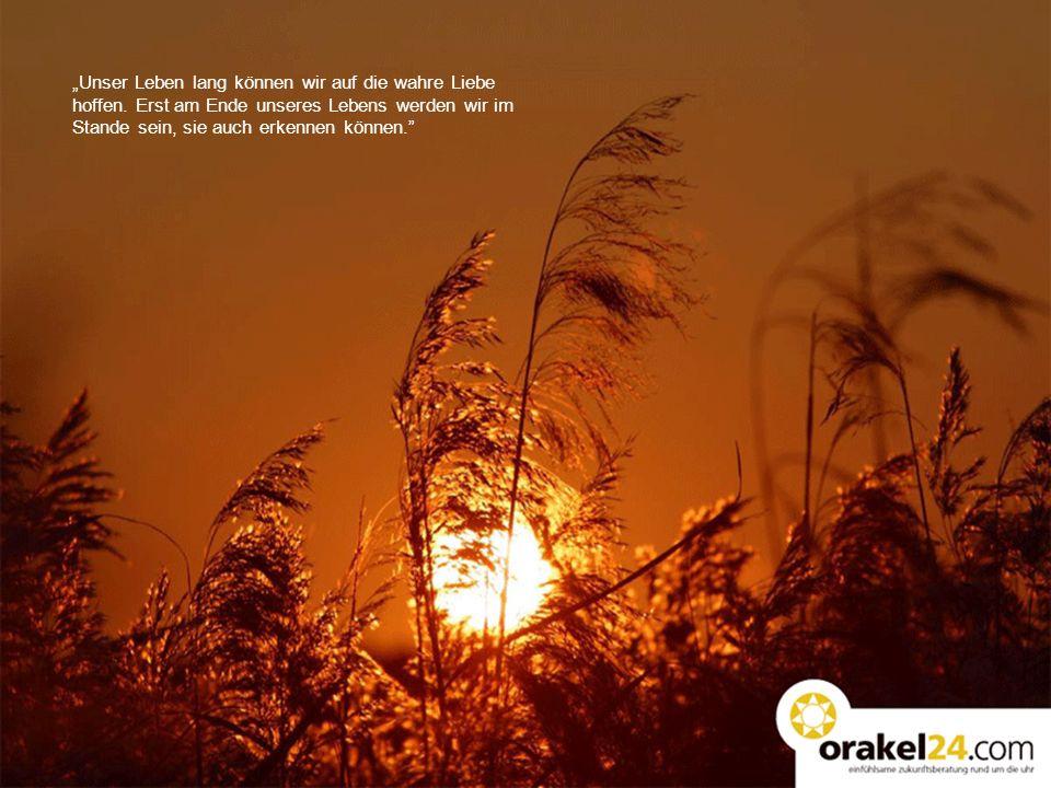 Unser Leben lang können wir auf die wahre Liebe hoffen. Erst am Ende unseres Lebens werden wir im Stande sein, sie auch erkennen können.