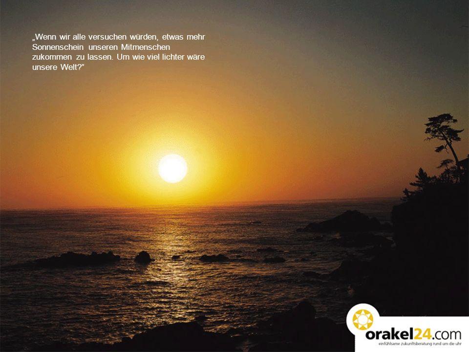 Wenn wir alle versuchen würden, etwas mehr Sonnenschein unseren Mitmenschen zukommen zu lassen. Um wie viel lichter wäre unsere Welt?