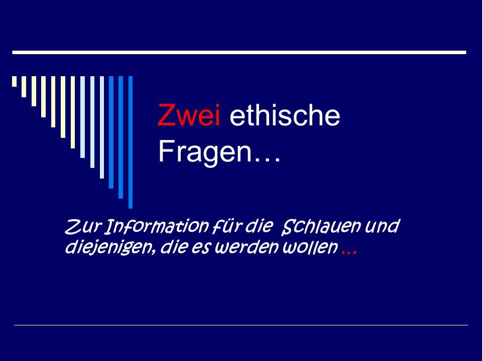 Zwei ethische Fragen… Zur Information für die Schlauen und diejenigen, die es werden wollen …