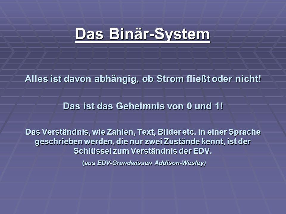 Das Binär-System Alles ist davon abhängig, ob Strom fließt oder nicht! Das ist das Geheimnis von 0 und 1! Das Verständnis, wie Zahlen, Text, Bilder et