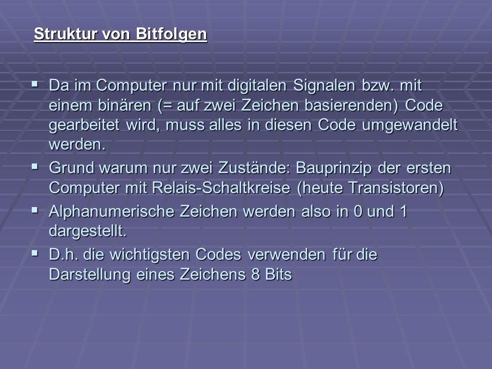 Struktur von Bitfolgen Da im Computer nur mit digitalen Signalen bzw. mit einem binären (= auf zwei Zeichen basierenden) Code gearbeitet wird, muss al