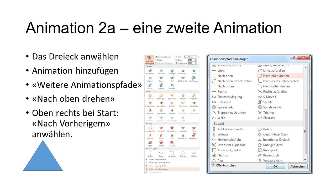 Animation 2a – eine zweite Animation Das Dreieck anwählen Animation hinzufügen «Weitere Animationspfade» «Nach oben drehen» Oben rechts bei Start: «Na