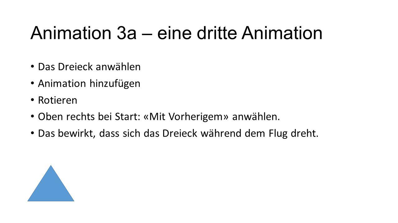 Animation 3a – eine dritte Animation Das Dreieck anwählen Animation hinzufügen Rotieren Oben rechts bei Start: «Mit Vorherigem» anwählen. Das bewirkt,