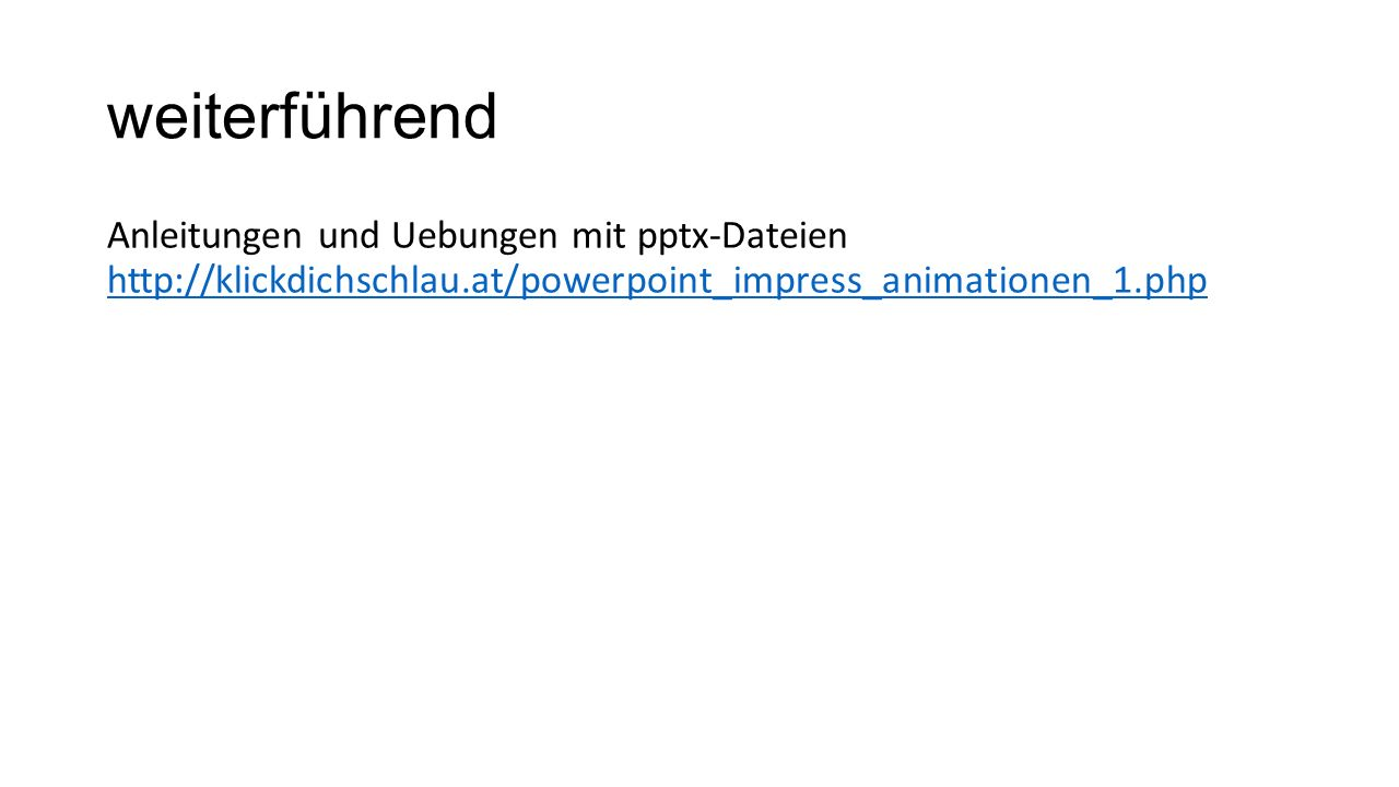 weiterführend Anleitungen und Uebungen mit pptx-Dateien http://klickdichschlau.at/powerpoint_impress_animationen_1.php http://klickdichschlau.at/power