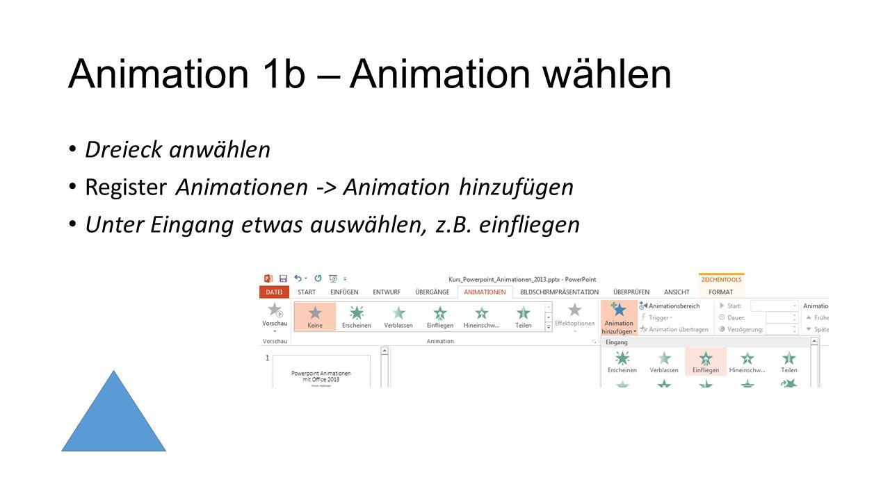 Animation 1b – Animation wählen Dreieck anwählen Register Animationen -> Animation hinzufügen Unter Eingang etwas auswählen, z.B. einfliegen