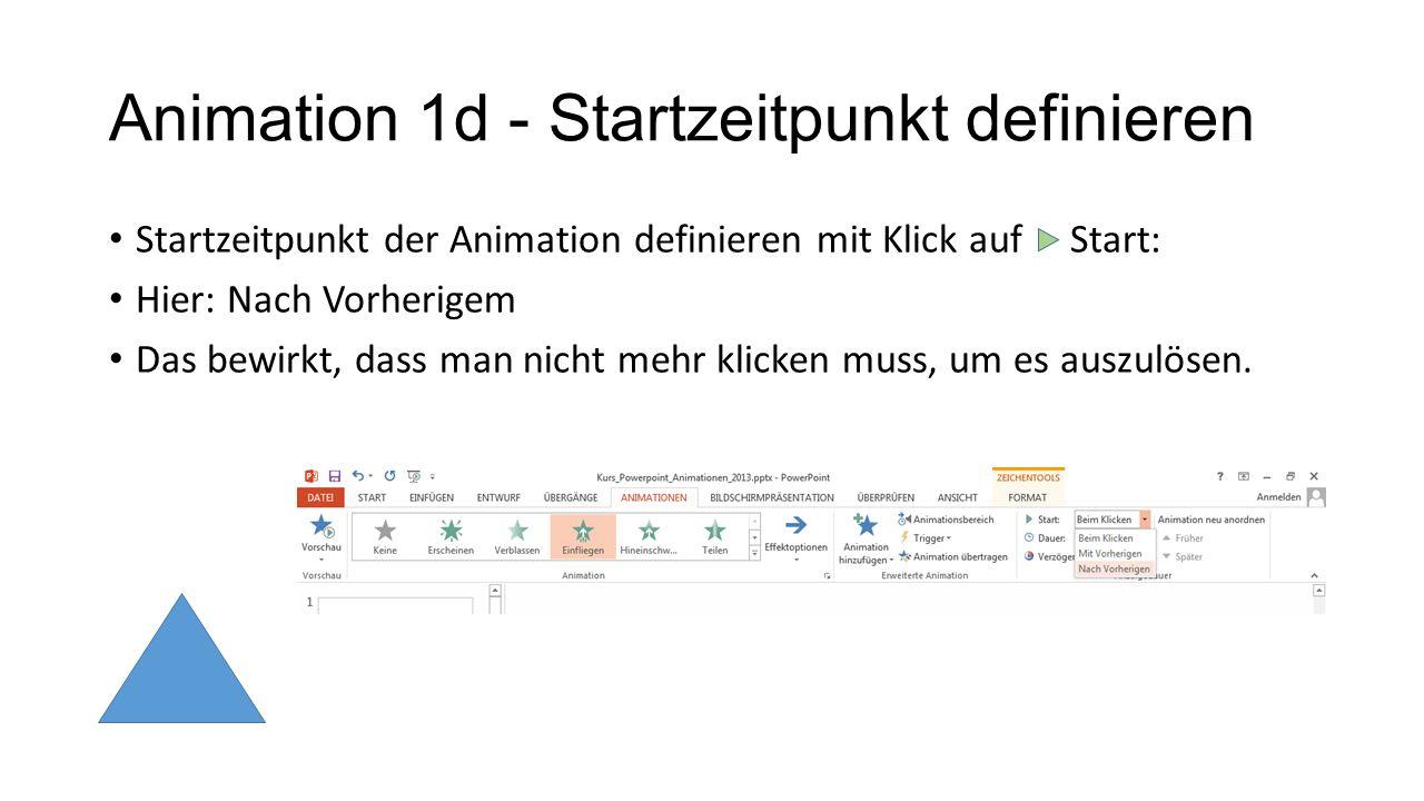 Animation 1d - Startzeitpunkt definieren Startzeitpunkt der Animation definieren mit Klick auf Start: Hier: Nach Vorherigem Das bewirkt, dass man nich