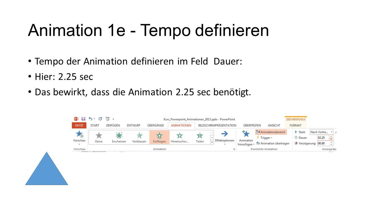 Animation 1e - Tempo definieren Tempo der Animation definieren im Feld Dauer: Hier: 2.25 sec Das bewirkt, dass die Animation 2.25 sec benötigt.