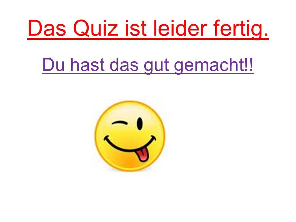Das Quiz ist leider fertig. Du hast das gut gemacht!!