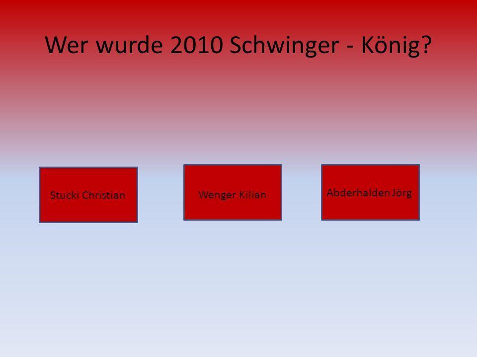 Wer wurde 2010 Schwinger - König? Stucki Christian Abderhalden Jörg Wenger Kilian