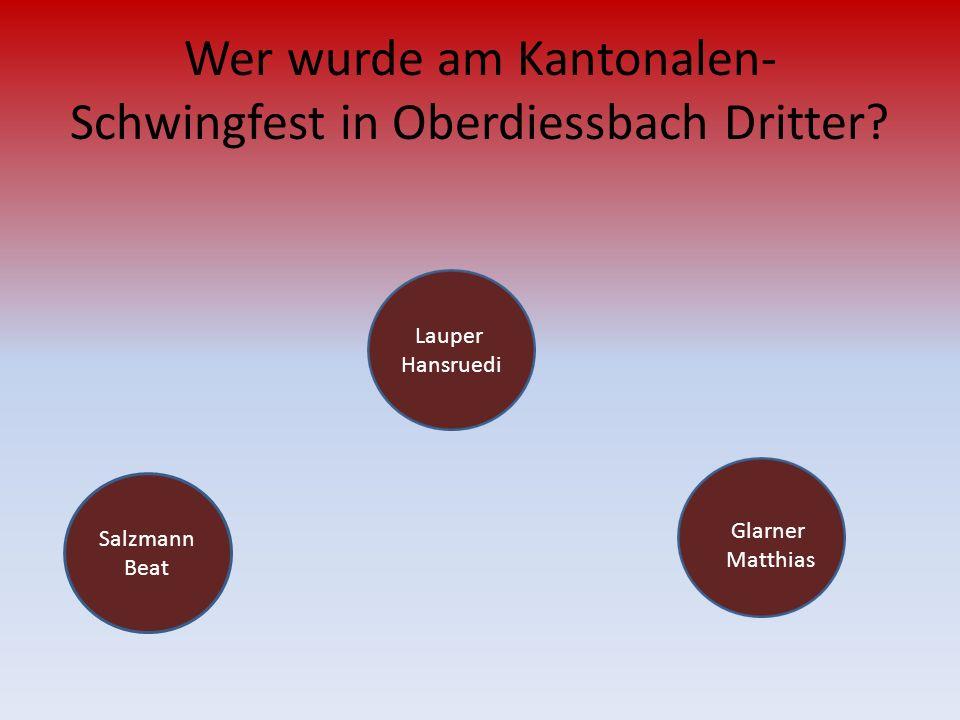 Wer wurde am Kantonalen- Schwingfest in Oberdiessbach Dritter? Salzmann Beat Glarner Matthias Lauper Hansruedi