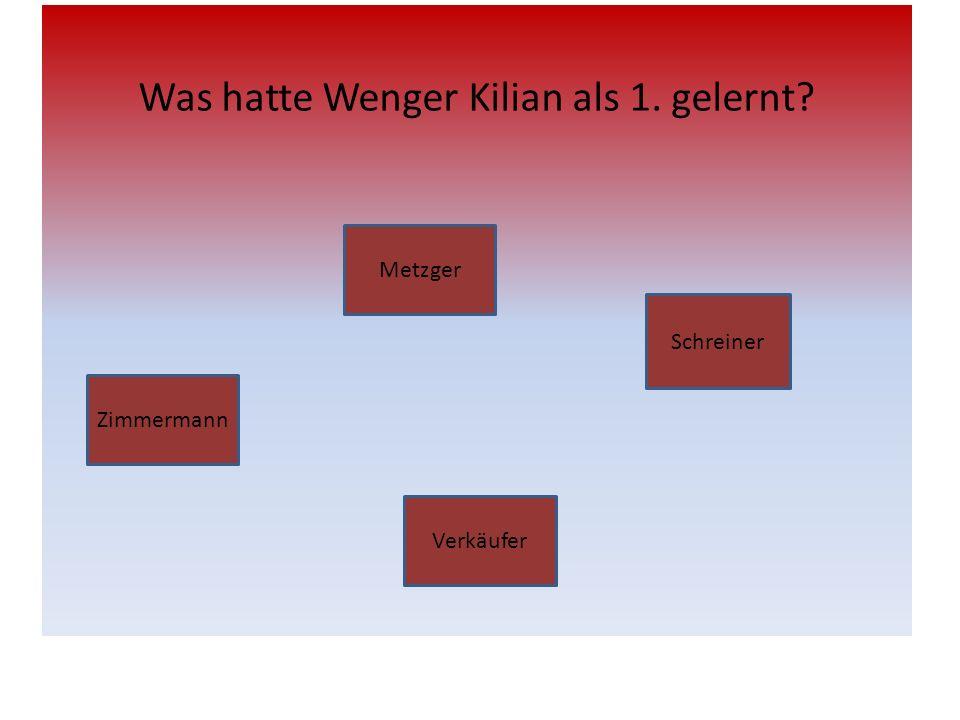 Was hatte Wenger Kilian als 1. gelernt? Zimmermann Metzger Schreiner Verkäufer