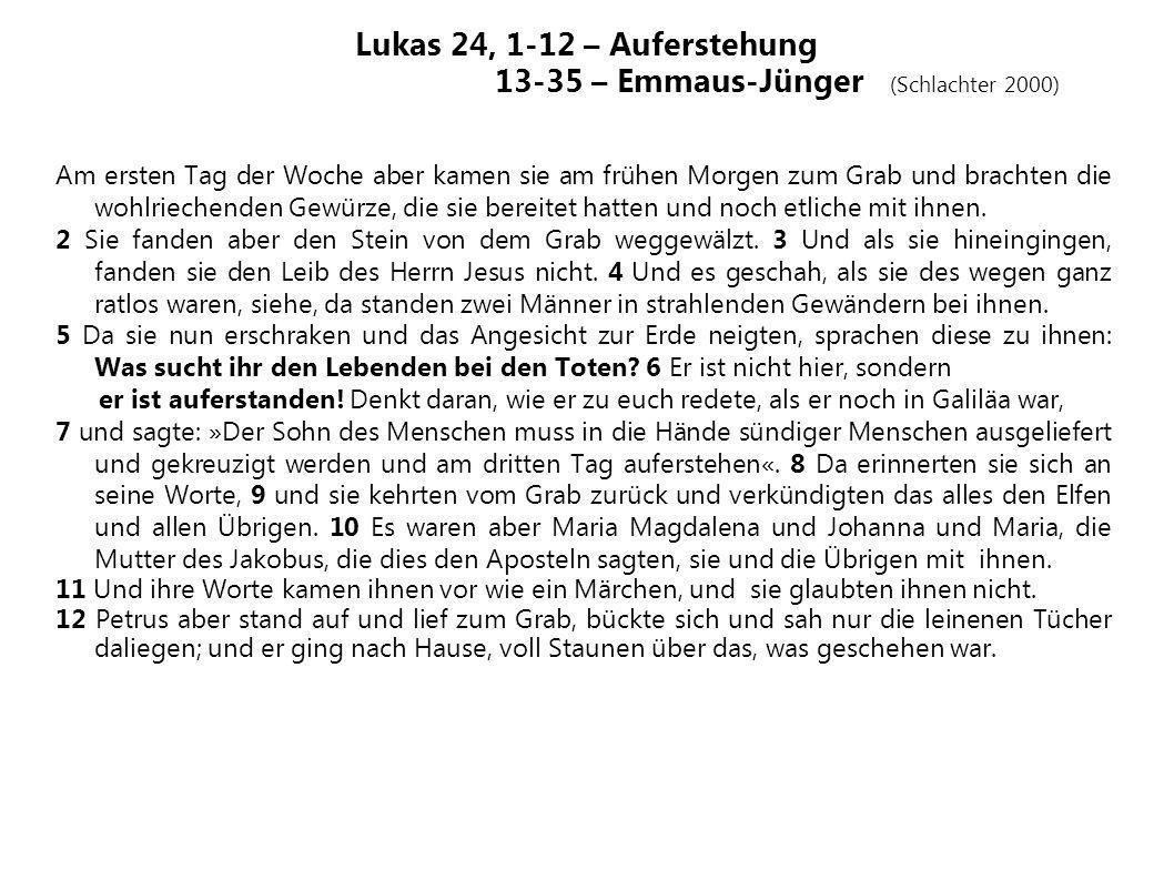 Lukas 24, 1-12 – Auferstehung 13-35 – Emmaus-Jünger (Schlachter 2000) Am ersten Tag der Woche aber kamen sie am frühen Morgen zum Grab und brachten di