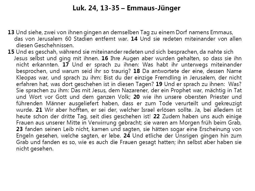Luk. 24, 13-35 – Emmaus-Jünger 13 Und siehe, zwei von ihnen gingen an demselben Tag zu einem Dorf namens Emmaus, das von Jerusalem 60 Stadien entfernt
