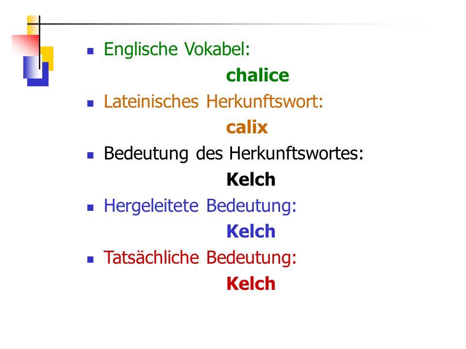 Englische Vokabel: chalice Lateinisches Herkunftswort: calix Bedeutung des Herkunftswortes: Kelch Hergeleitete Bedeutung: Kelch Tatsächliche Bedeutung: Kelch