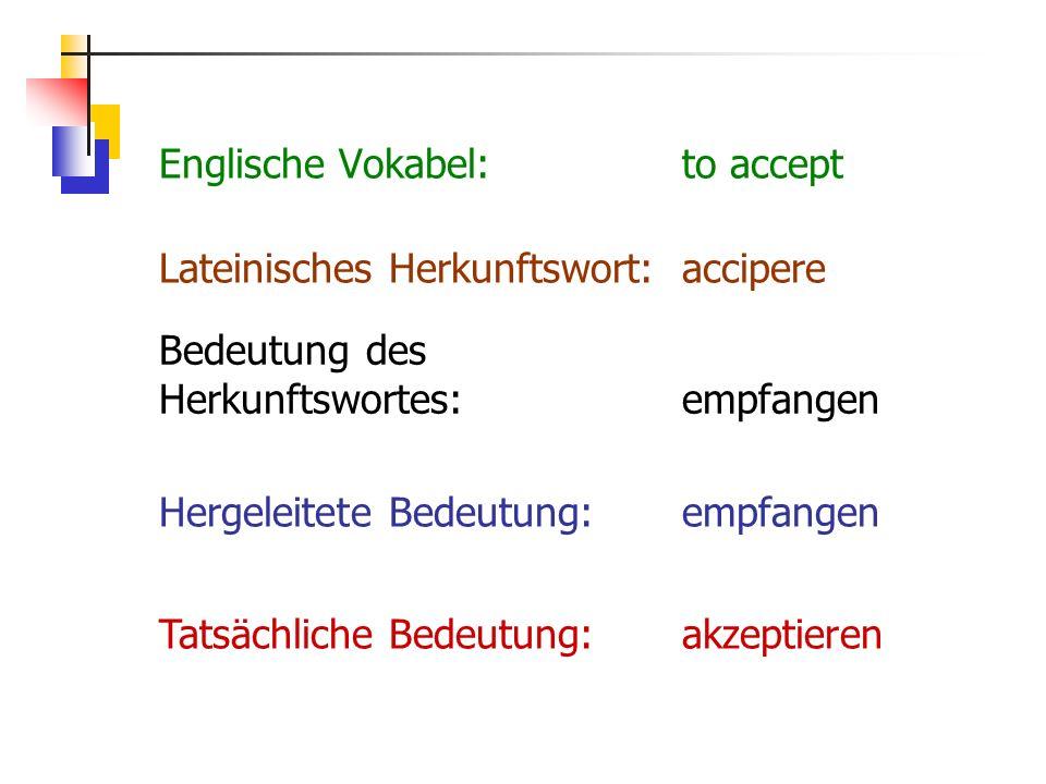 Englische Vokabel:to accept Hergeleitete Bedeutung:empfangen Bedeutung des Herkunftswortes:empfangen Lateinisches Herkunftswort:accipere Tatsächliche Bedeutung:akzeptieren
